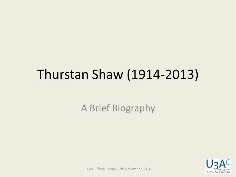 Thurstan Shaw (1914-2013) A Brief Biography U3AC Africa Forum - 7th November 2014