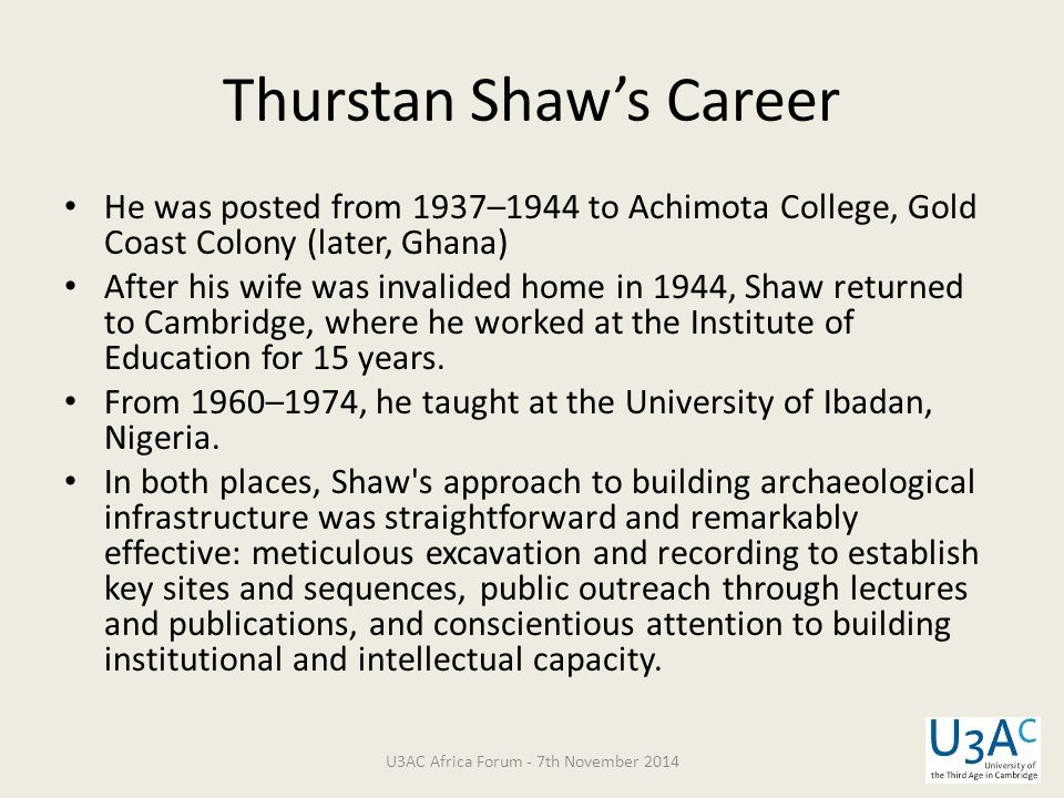He was posted from 1937–1944 to Achimota College, Gold Coast Colony (later, Ghana) After his wife was invalided home in 1944, Shaw returned to Cambrid