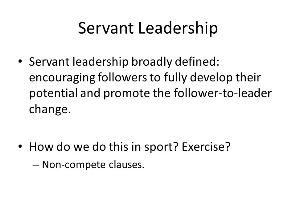 Servant Leadership Servant leadership broadly defined: encouraging followers to fully develop their potential and promote the follower-to-leader chang
