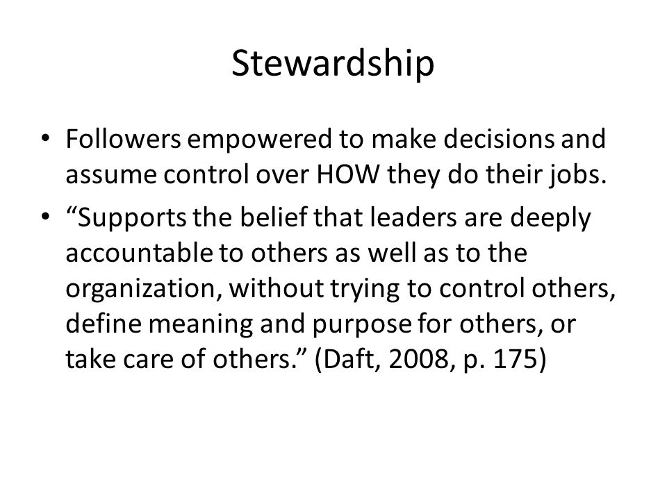 """Stewardship Followers empowered to make decisions and assume control over HOW they do their jobs. """"Supports the belief that leaders are deeply account"""