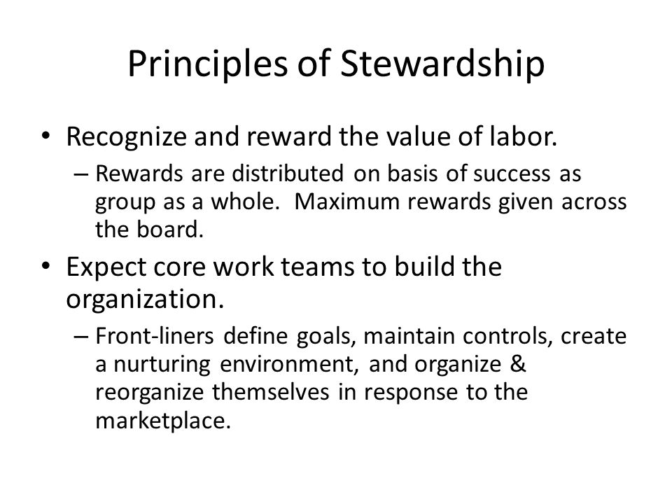 Principles of Stewardship Recognize and reward the value of labor. – Rewards are distributed on basis of success as group as a whole. Maximum rewards