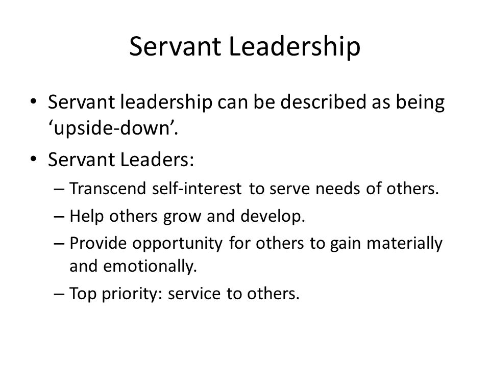 Servant Leadership Servant leadership can be described as being 'upside-down'. Servant Leaders: – Transcend self-interest to serve needs of others. –