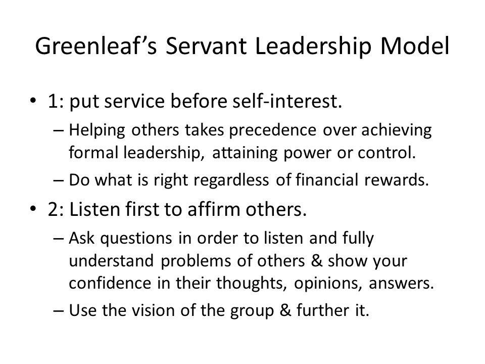 Greenleaf's Servant Leadership Model 1: put service before self-interest. – Helping others takes precedence over achieving formal leadership, attainin
