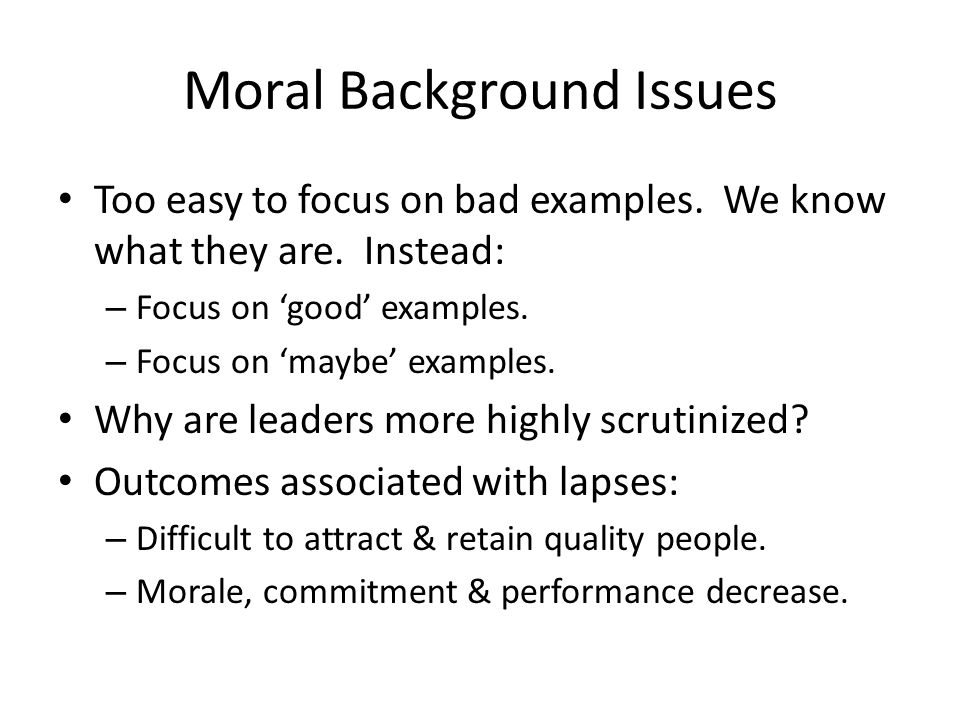 Moral Background Issues Too easy to focus on bad examples. We know what they are. Instead: – Focus on 'good' examples. – Focus on 'maybe' examples. Wh