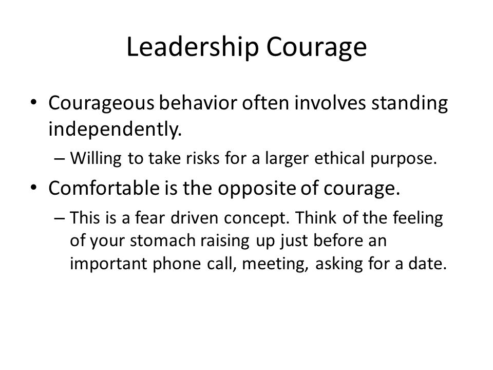 Leadership Courage Courageous behavior often involves standing independently. – Willing to take risks for a larger ethical purpose. Comfortable is the