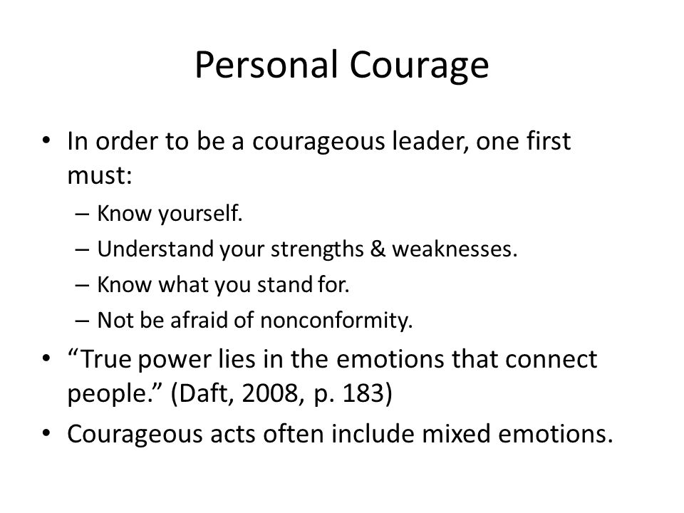 Personal Courage In order to be a courageous leader, one first must: – Know yourself. – Understand your strengths & weaknesses. – Know what you stand
