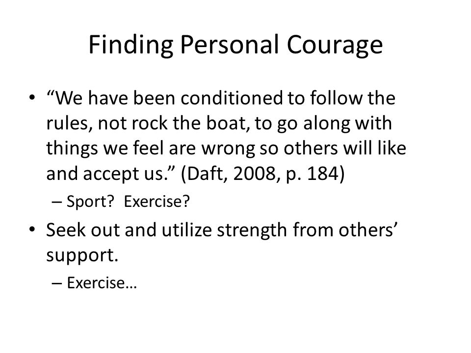 Finding Personal Courage We have been conditioned to follow the rules, not rock the boat, to go along with things we feel are wrong so others will like and accept us. (Daft, 2008, p.