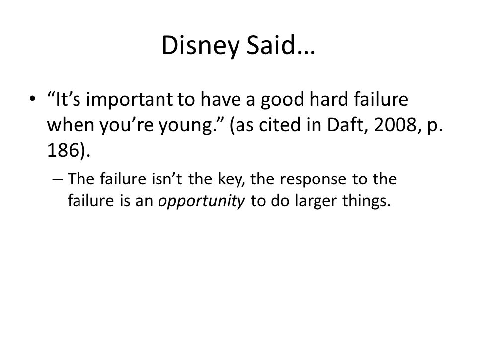 Disney Said… It's important to have a good hard failure when you're young. (as cited in Daft, 2008, p.