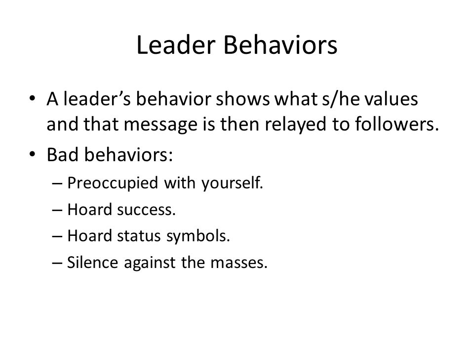 Leader Behaviors A leader's behavior shows what s/he values and that message is then relayed to followers. Bad behaviors: – Preoccupied with yourself.