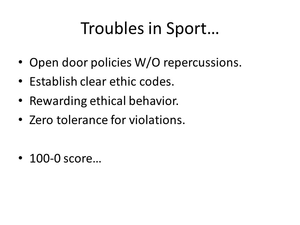 Troubles in Sport… Open door policies W/O repercussions. Establish clear ethic codes. Rewarding ethical behavior. Zero tolerance for violations. 100-0