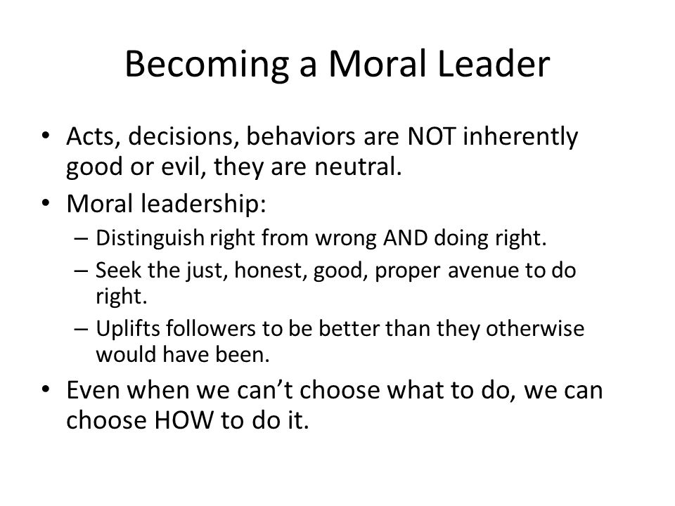 Becoming a Moral Leader Acts, decisions, behaviors are NOT inherently good or evil, they are neutral. Moral leadership: – Distinguish right from wrong