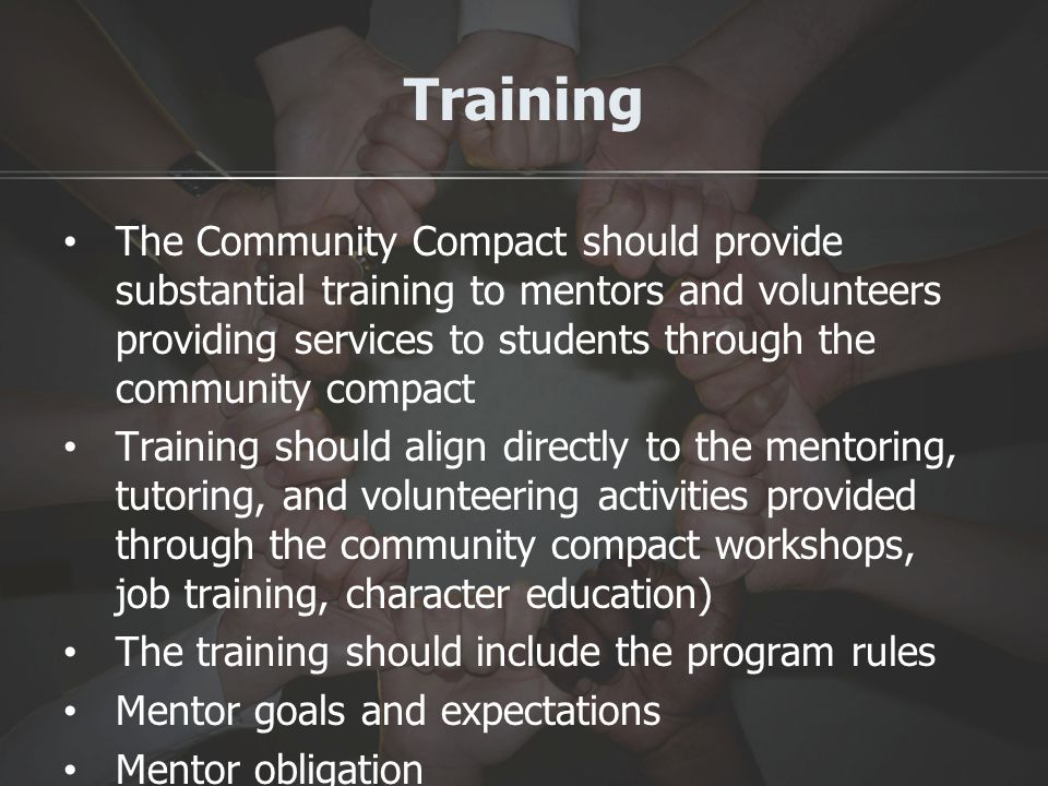 Training The Community Compact should provide substantial training to mentors and volunteers providing services to students through the community compact Training should align directly to the mentoring, tutoring, and volunteering activities provided through the community compact workshops, job training, character education) The training should include the program rules Mentor goals and expectations Mentor obligation Ethical issues Available assistance to support mento r