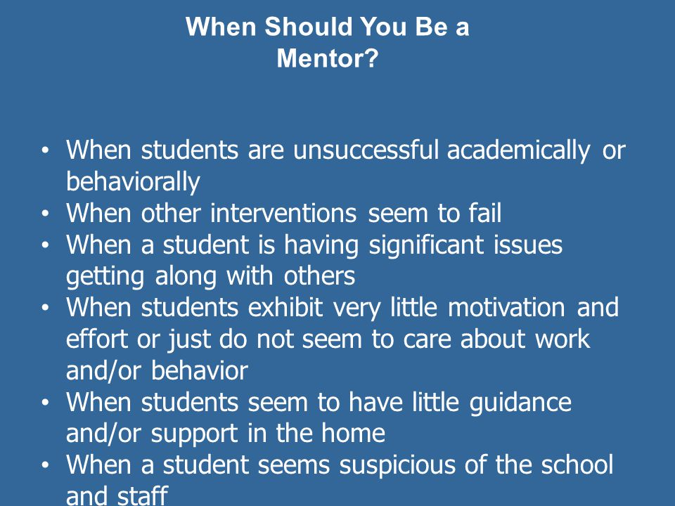 When students are unsuccessful academically or behaviorally When other interventions seem to fail When a student is having significant issues getting along with others When students exhibit very little motivation and effort or just do not seem to care about work and/or behavior When students seem to have little guidance and/or support in the home When a student seems suspicious of the school and staff For those kids that always seem to get a bad break and are perpetually in trouble and/or failing When a student is frequently suspended and/or is in danger of expulsion When a student does not seem to respond to anything else When Should You Be a Mentor?