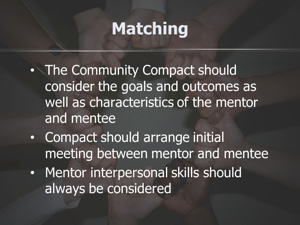 Matching The Community Compact should consider the goals and outcomes as well as characteristics of the mentor and mentee Compact should arrange initial meeting between mentor and mentee Mentor interpersonal skills should always be considered