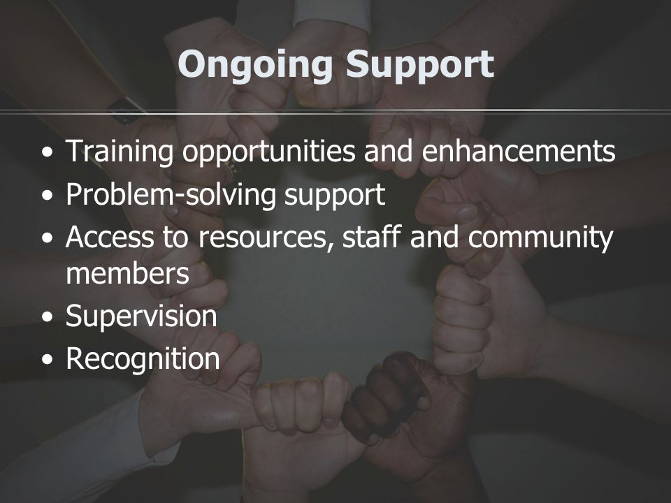 Ongoing Support Training opportunities and enhancements Problem-solving support Access to resources, staff and community members Supervision Recognition