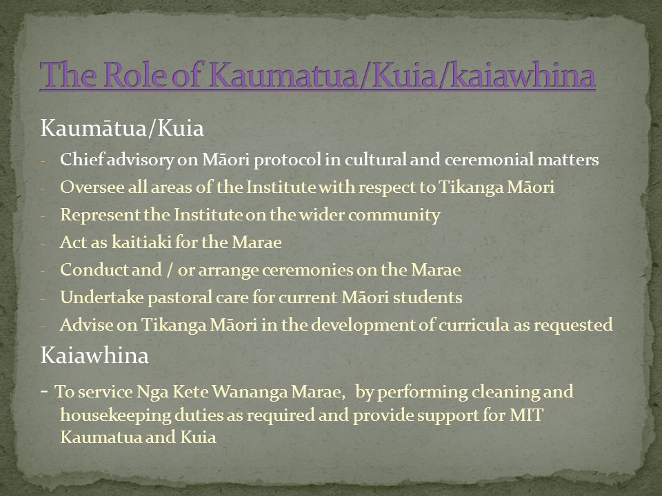 Kaumātua/Kuia - Chief advisory on Māori protocol in cultural and ceremonial matters - Oversee all areas of the Institute with respect to Tikanga Māori - Represent the Institute on the wider community - Act as kaitiaki for the Marae - Conduct and / or arrange ceremonies on the Marae - Undertake pastoral care for current Māori students - Advise on Tikanga Māori in the development of curricula as requested Kaiawhina - To service Nga Kete Wananga Marae, by performing cleaning and housekeeping duties as required and provide support for MIT Kaumatua and Kuia