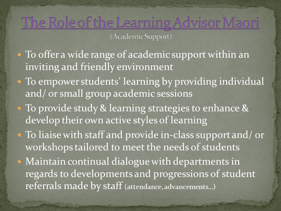 To offer a wide range of academic support within an inviting and friendly environment To empower students' learning by providing individual and/ or small group academic sessions To provide study & learning strategies to enhance & develop their own active styles of learning To liaise with staff and provide in-class support and/ or workshops tailored to meet the needs of students Maintain continual dialogue with departments in regards to developments and progressions of student referrals made by staff (attendance, advancements…)