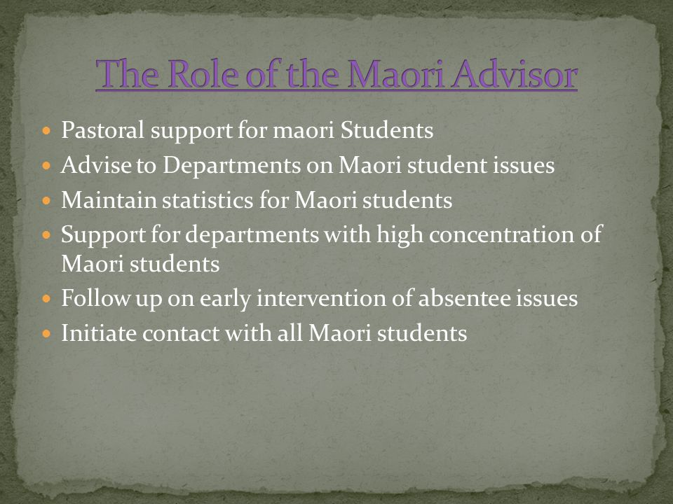 Pastoral support for maori Students Advise to Departments on Maori student issues Maintain statistics for Maori students Support for departments with high concentration of Maori students Follow up on early intervention of absentee issues Initiate contact with all Maori students