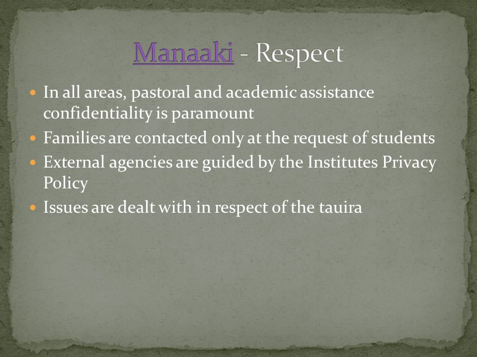 In all areas, pastoral and academic assistance confidentiality is paramount Families are contacted only at the request of students External agencies are guided by the Institutes Privacy Policy Issues are dealt with in respect of the tauira