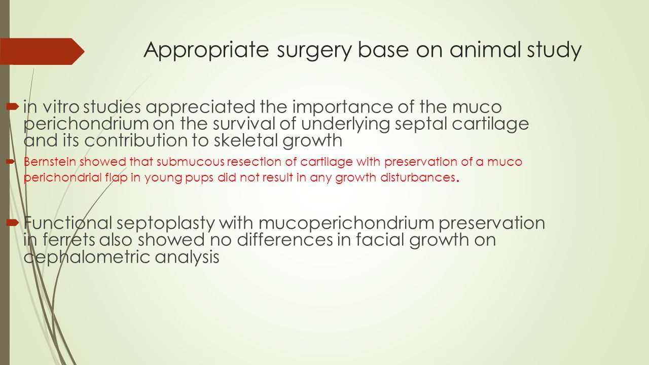Appropriate surgery base on animal study  in vitro studies appreciated the importance of the muco perichondrium on the survival of underlying septal cartilage and its contribution to skeletal growth  Bernstein showed that submucous resection of cartilage with preservation of a muco perichondrial flap in young pups did not result in any growth disturbances.