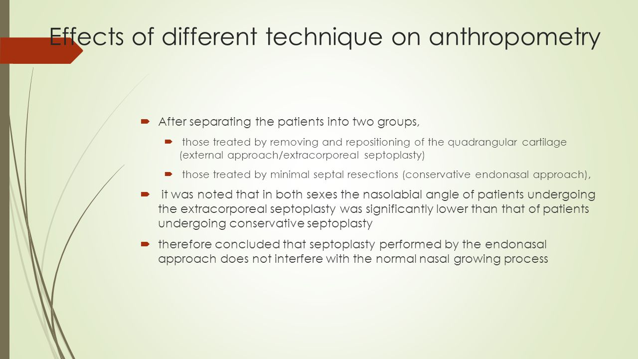 Effects of different technique on anthropometry  After separating the patients into two groups,  those treated by removing and repositioning of the quadrangular cartilage (external approach/extracorporeal septoplasty)  those treated by minimal septal resections (conservative endonasal approach),  it was noted that in both sexes the nasolabial angle of patients undergoing the extracorporeal septoplasty was significantly lower than that of patients undergoing conservative septoplasty  therefore concluded that septoplasty performed by the endonasal approach does not interfere with the normal nasal growing process