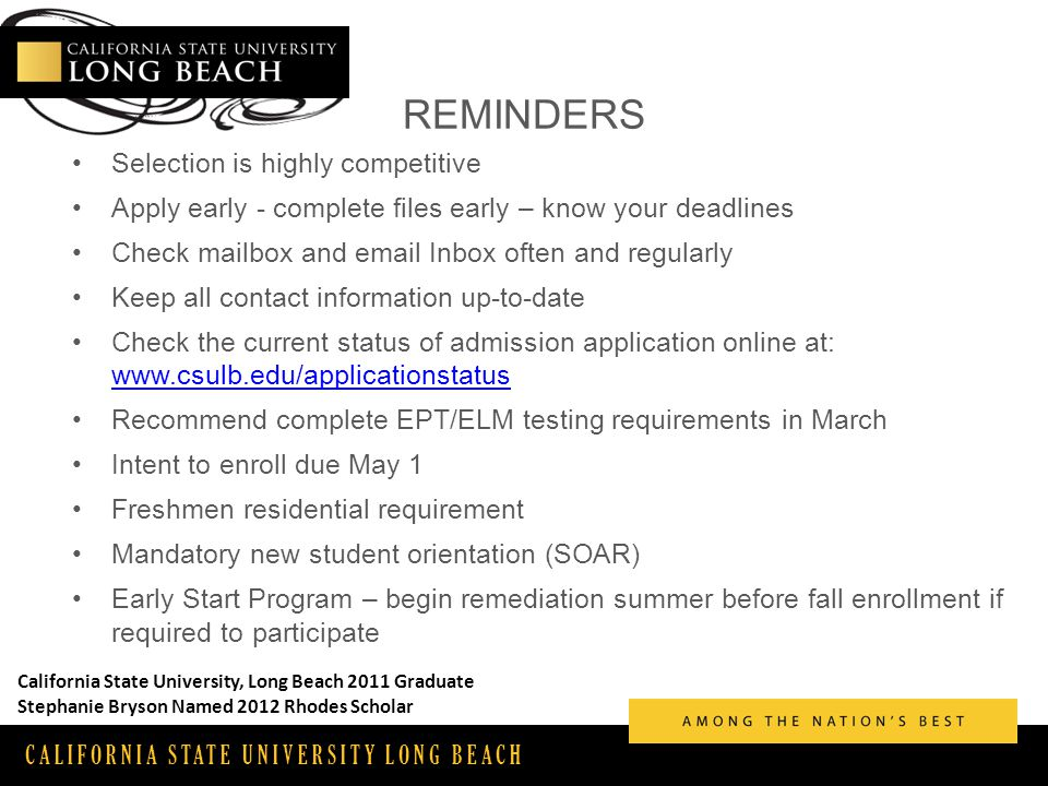 CALIFORNIA STATE UNIVERSITY LONG BEACH REMINDERS Selection is highly competitive Apply early - complete files early – know your deadlines Check mailbox and email Inbox often and regularly Keep all contact information up-to-date Check the current status of admission application online at: www.csulb.edu/applicationstatus www.csulb.edu/applicationstatus Recommend complete EPT/ELM testing requirements in March Intent to enroll due May 1 Freshmen residential requirement Mandatory new student orientation (SOAR) Early Start Program – begin remediation summer before fall enrollment if required to participate California State University, Long Beach 2011 Graduate Stephanie Bryson Named 2012 Rhodes Scholar
