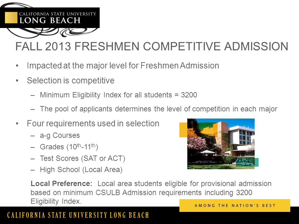 CALIFORNIA STATE UNIVERSITY LONG BEACH FALL 2013 FRESHMEN COMPETITIVE ADMISSION Impacted at the major level for Freshmen Admission Selection is competitive –Minimum Eligibility Index for all students = 3200 –The pool of applicants determines the level of competition in each major Four requirements used in selection –a-g Courses –Grades (10 th -11 th ) –Test Scores (SAT or ACT) –High School (Local Area) Local Preference: Local area students eligible for provisional admission based on minimum CSULB Admission requirements including 3200 Eligibility Index.