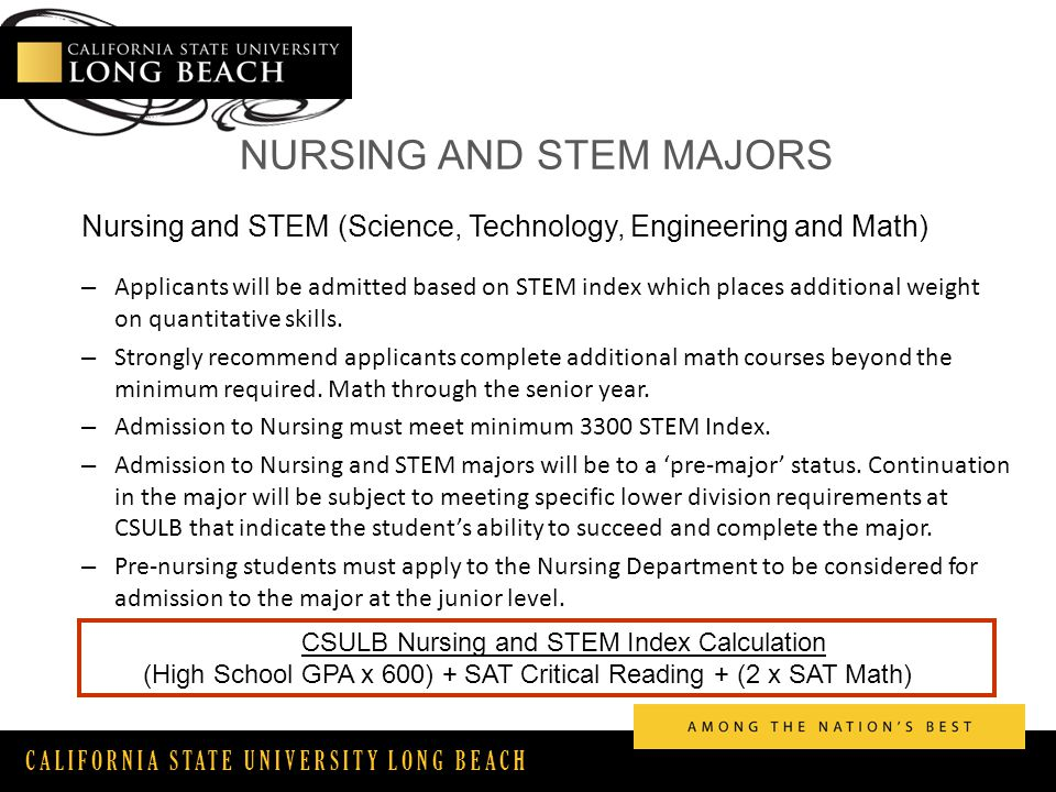 CALIFORNIA STATE UNIVERSITY LONG BEACH NURSING AND STEM MAJORS Nursing and STEM (Science, Technology, Engineering and Math) – Applicants will be admitted based on STEM index which places additional weight on quantitative skills.