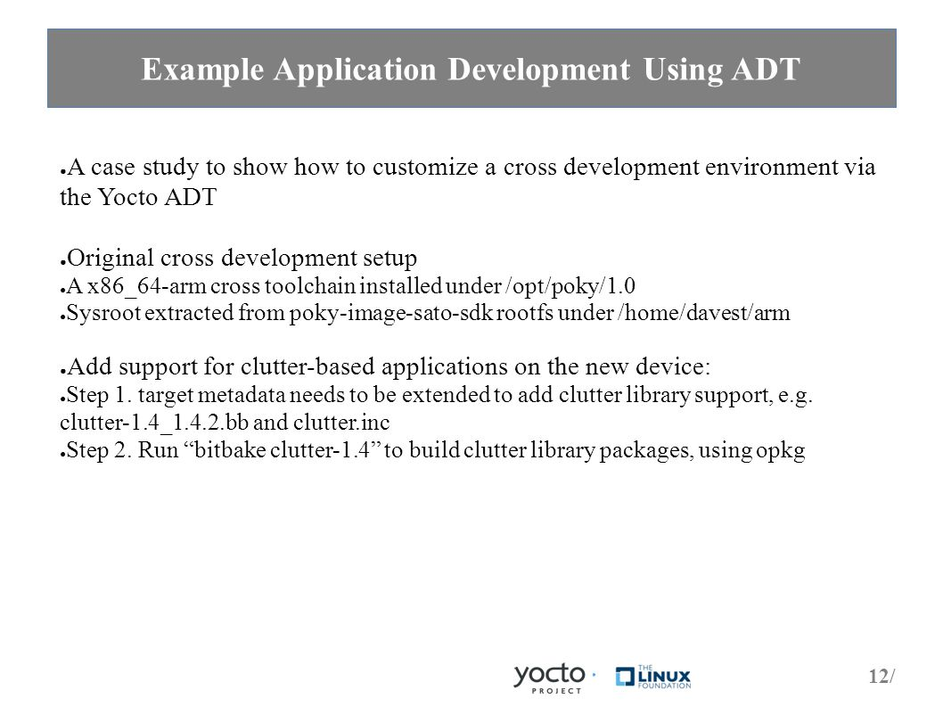 12/ Example Application Development Using ADT ● A case study to show how to customize a cross development environment via the Yocto ADT ● Original cross development setup ● A x86_64-arm cross toolchain installed under /opt/poky/1.0 ● Sysroot extracted from poky-image-sato-sdk rootfs under /home/davest/arm ● Add support for clutter-based applications on the new device: ● Step 1.