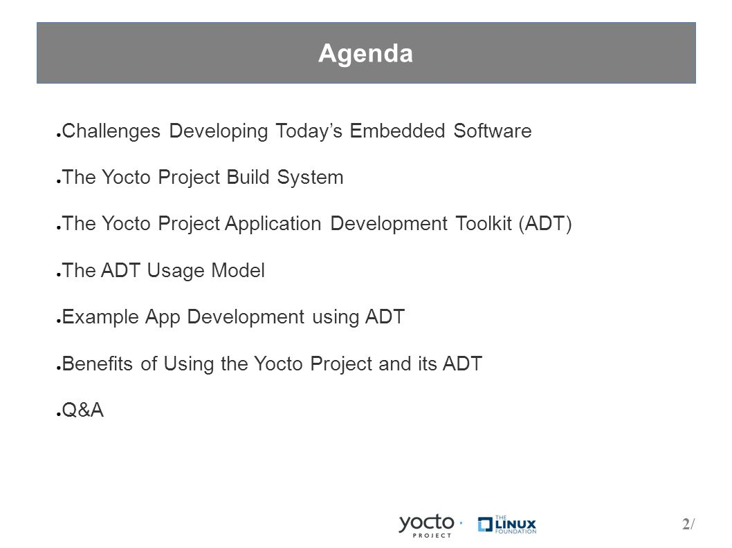 2/2/ Agenda ● Challenges Developing Today's Embedded Software ● The Yocto Project Build System ● The Yocto Project Application Development Toolkit (ADT) ● The ADT Usage Model ● Example App Development using ADT ● Benefits of Using the Yocto Project and its ADT ● Q&A