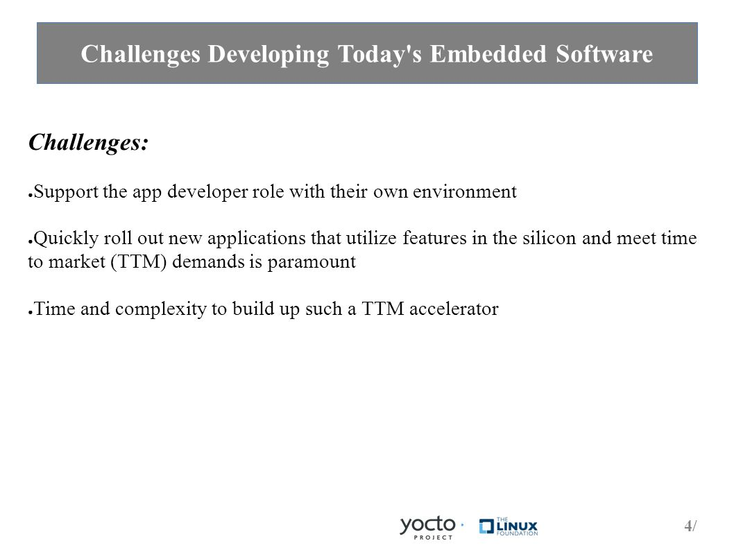 4/4/ Challenges Developing Today s Embedded Software Challenges: ● Support the app developer role with their own environment ● Quickly roll out new applications that utilize features in the silicon and meet time to market (TTM) demands is paramount ● Time and complexity to build up such a TTM accelerator