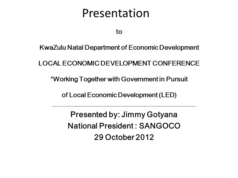 Presentation to KwaZulu Natal Department of Economic Development LOCAL ECONOMIC DEVELOPMENT CONFERENCE Working Together with Government in Pursuit of Local Economic Development (LED) ………………………………………………………………………………… Presented by: Jimmy Gotyana National President : SANGOCO 29 October 2012