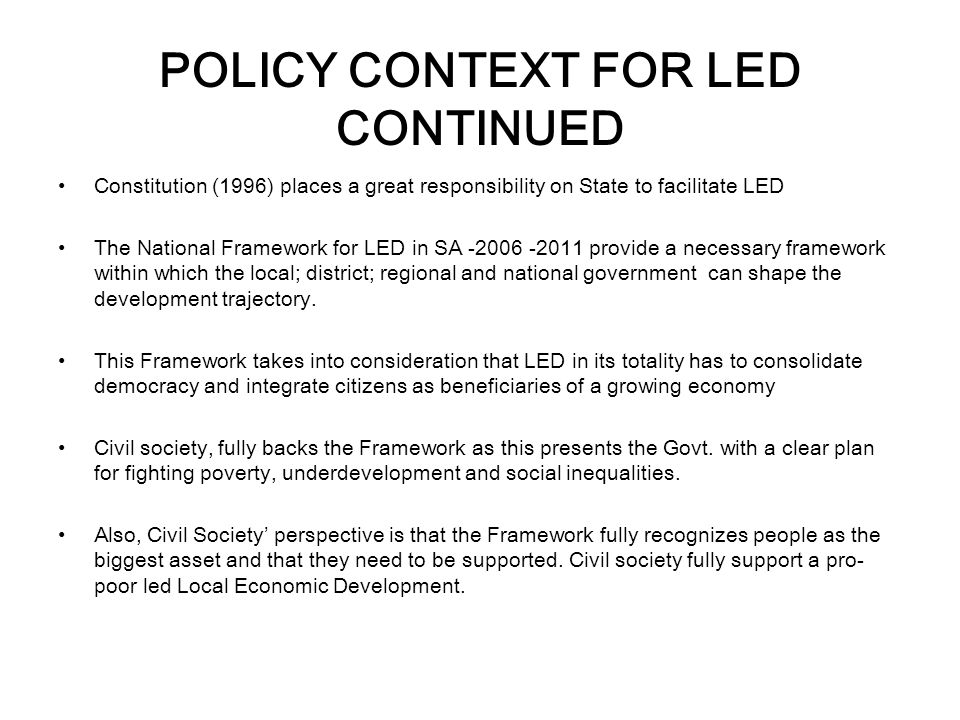 POLICY CONTEXT FOR LED CONTINUED Constitution (1996) places a great responsibility on State to facilitate LED The National Framework for LED in SA -2006 -2011 provide a necessary framework within which the local; district; regional and national government can shape the development trajectory.