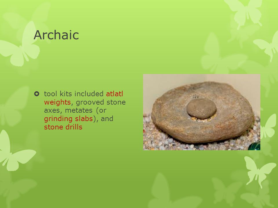 Archaic Indians Dates8,000 – 1,000 BCE EnvironmentSpread of pine forests; Megafauna had become extinct; drier and warmer Tools & WeaponsStone points with notches on the bases; cooking & grinding slabs; pottery and soapstone vessels; knives; scrapers; woven baskets; bannerstones Foodhunters and gatherers; large game; small game; fruits, seeds, nuts roots HousingSmall; more permanent; had hearth; covered poles; clothes made from hides Evidence of Religion Cemeteries; intricate carving on bannerstones