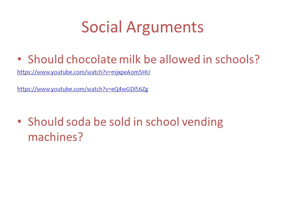 Social Arguments Should chocolate milk be allowed in schools? https://www.youtube.com/watch?v=mjxpeAom5HU https://www.youtube.com/watch?v=eQ4wGDl56Zg
