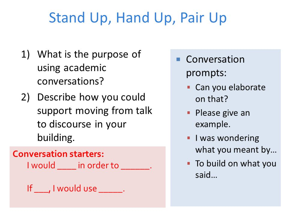 Stand Up, Hand Up, Pair Up 1)What is the purpose of using academic conversations? 2)Describe how you could support moving from talk to discourse in yo