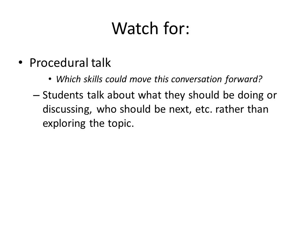 Procedural talk Which skills could move this conversation forward? – Students talk about what they should be doing or discussing, who should be next,