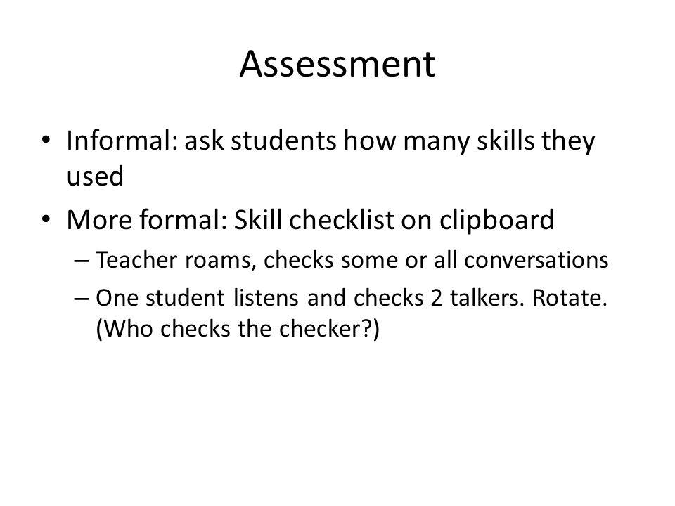 Informal: ask students how many skills they used More formal: Skill checklist on clipboard – Teacher roams, checks some or all conversations – One stu