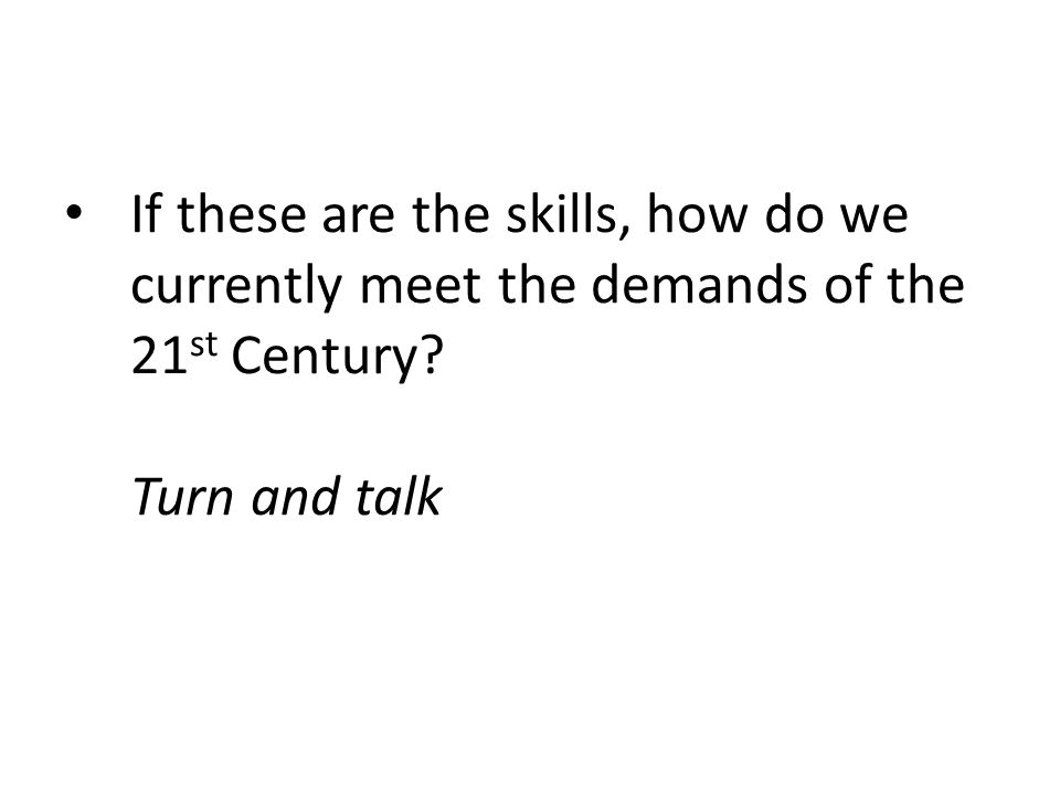 If these are the skills, how do we currently meet the demands of the 21 st Century? Turn and talk