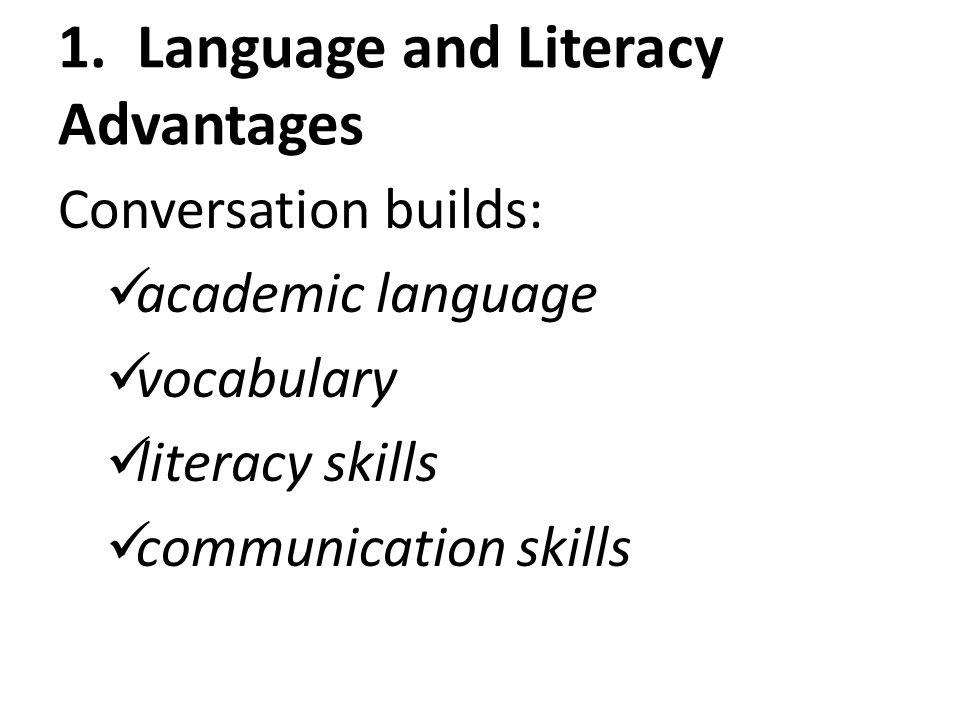 1. Language and Literacy Advantages Conversation builds: academic language vocabulary literacy skills communication skills