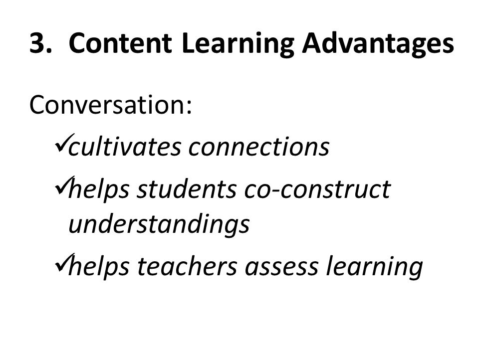 3. Content Learning Advantages Conversation: cultivates connections helps students co-construct understandings helps teachers assess learning