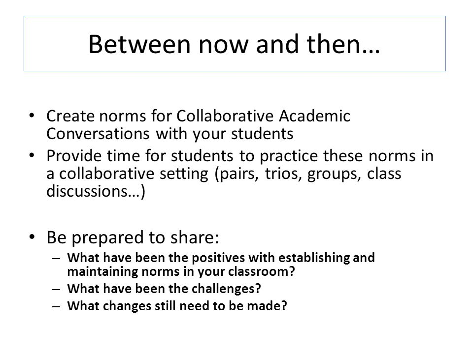Between now and then… Create norms for Collaborative Academic Conversations with your students Provide time for students to practice these norms in a