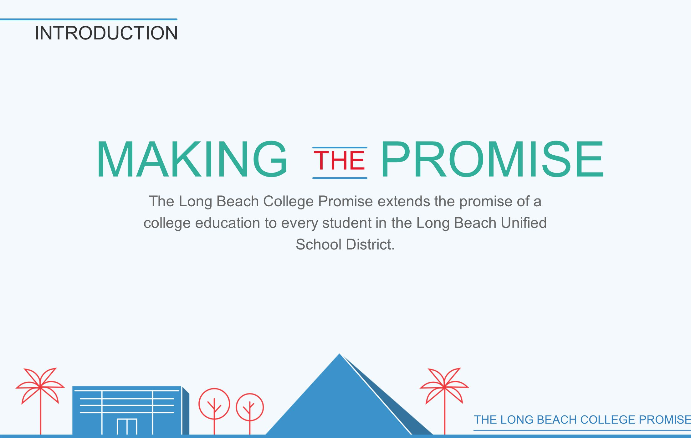 THE LONG BEACH COLLEGE PROMISE INTRODUCTION The Long Beach College Promise extends the promise of a college education to every student in the Long Beach Unified School District.