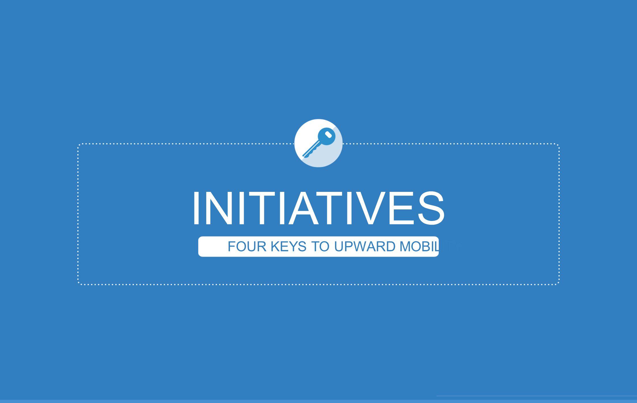 INITIATIVES FOUR KEYS TO UPWARD MOBILITY
