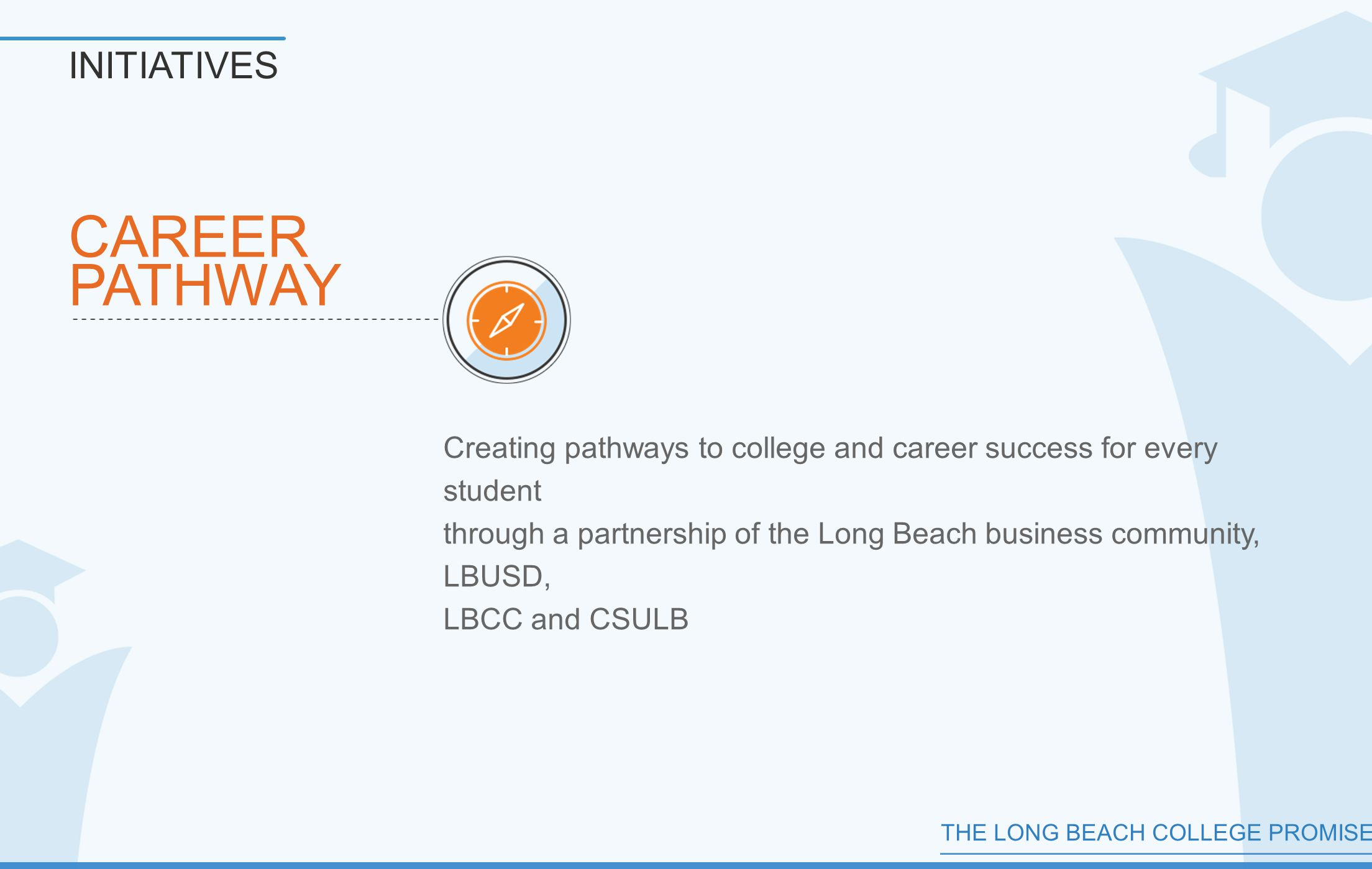 THE LONG BEACH COLLEGE PROMISE CAREER PATHWAY INITIATIVES Creating pathways to college and career success for every student through a partnership of the Long Beach business community, LBUSD, LBCC and CSULB