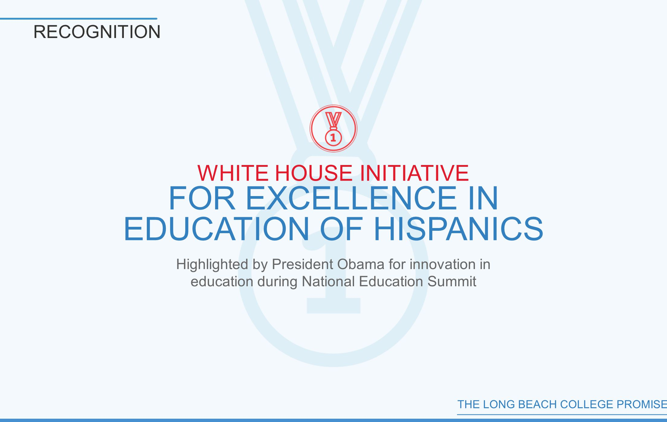 THE LONG BEACH COLLEGE PROMISE RECOGNITION WHITE HOUSE INITIATIVE FOR EXCELLENCE IN EDUCATION OF HISPANICS Highlighted by President Obama for innovation in education during National Education Summit