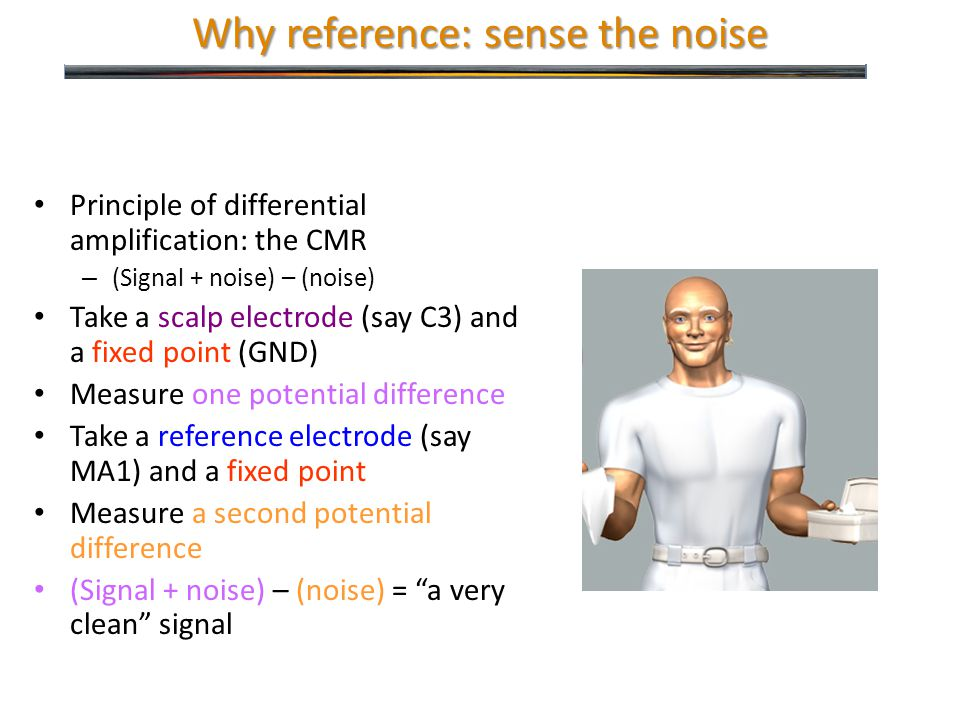 Why reference: sense the noise Principle of differential amplification: the CMR – (Signal + noise) – (noise) Take a scalp electrode (say C3) and a fixed point (GND) Measure one potential difference Take a reference electrode (say MA1) and a fixed point Measure a second potential difference (Signal + noise) – (noise) = a very clean signal