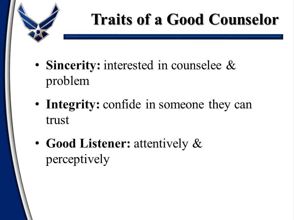 Sincerity: interested in counselee & problem Integrity: confide in someone they can trust Good Listener: attentively & perceptively Traits of a Good C