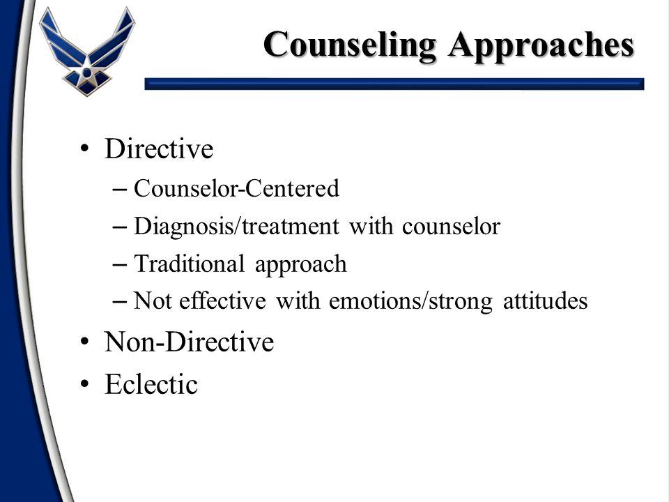 Directive Non-Directive – Free counselee from hindrances to normal growth – Feelings about situation paramount – Counselor's participation is minimal Eclectic Counseling Approaches