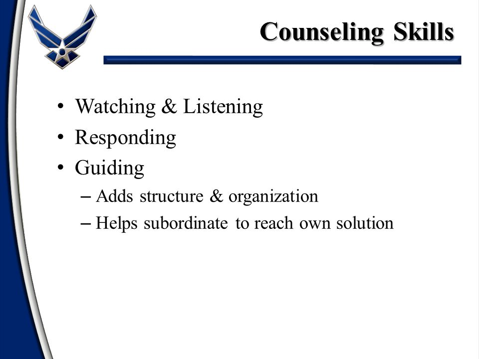 Watching & Listening Responding Guiding – Adds structure & organization – Helps subordinate to reach own solution Counseling Skills